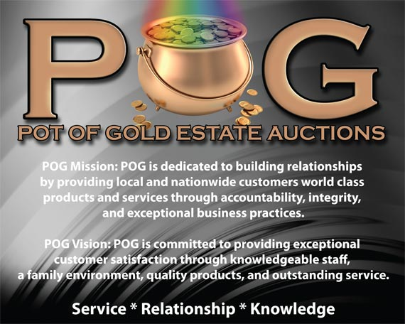 POG Pot of Gold Estate Auctions POG Mission: POG is dedicated to building relationships by providing local and nationwide customers world class products and services through accountability, integrity, and exceptional business practices. POG Vision: POG is committed to providing customer satisfaction through knowledgeable staff, a family environment, quality products, and outstanding service.